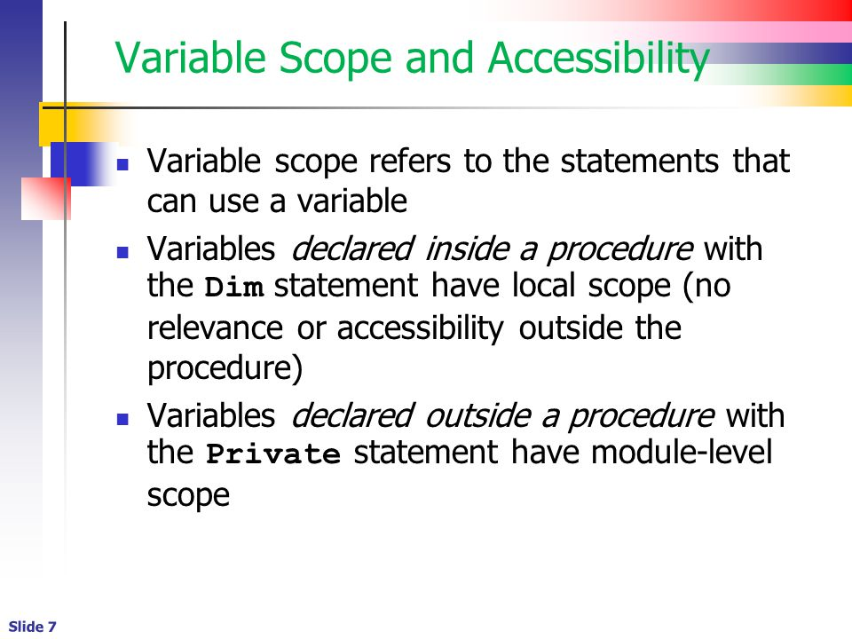 Slide 7 Variable Scope and Accessibility Variable scope refers to the statements that can use a variable Variables declared inside a procedure with the Dim statement have local scope (no relevance or accessibility outside the procedure) Variables declared outside a procedure with the Private statement have module-level scope