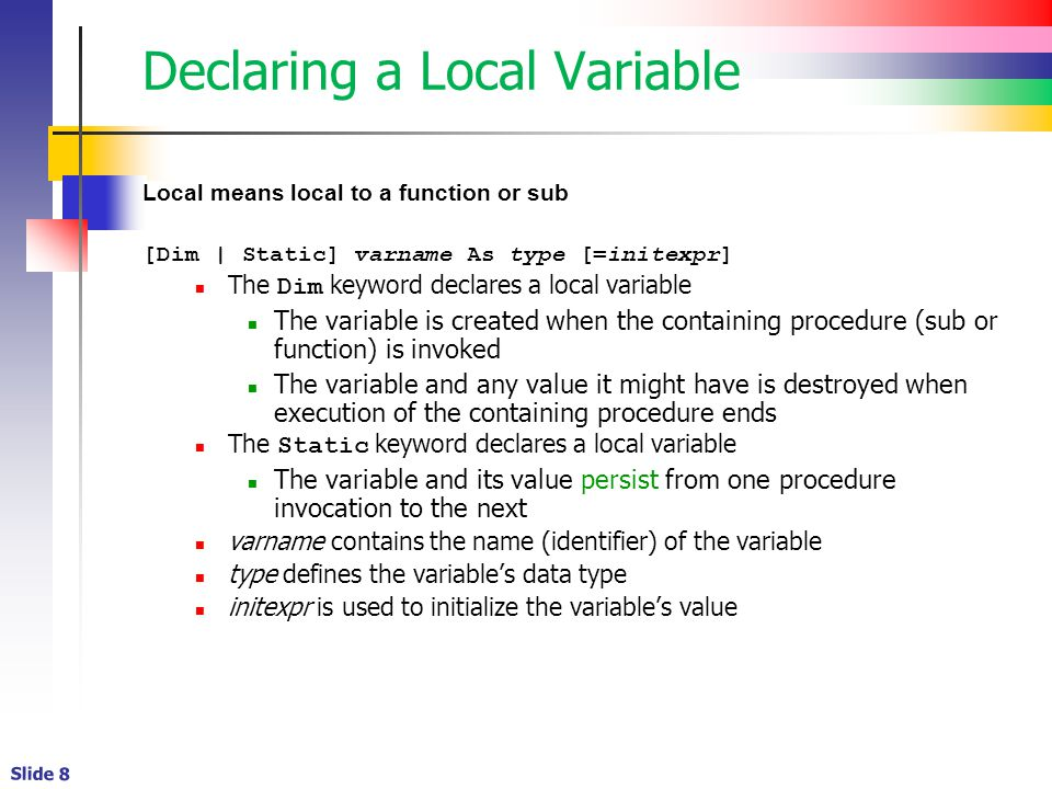 Slide 8 Declaring a Local Variable Local means local to a function or sub [Dim | Static] varname As type [=initexpr] The Dim keyword declares a local variable The variable is created when the containing procedure (sub or function) is invoked The variable and any value it might have is destroyed when execution of the containing procedure ends The Static keyword declares a local variable The variable and its value persist from one procedure invocation to the next varname contains the name (identifier) of the variable type defines the variable's data type initexpr is used to initialize the variable's value
