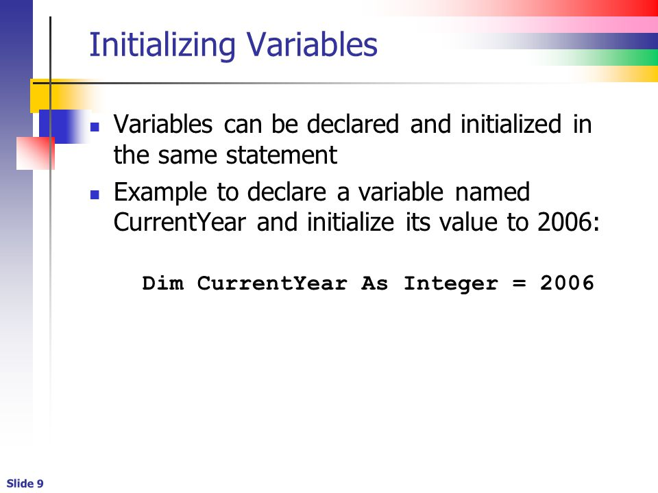 Slide 10 Common Initialization Errors Numeric initialization values cannot contain formatting characters The following statements are illegal: Dim Value1 As Double = 100,000.52 Dim Value2 As Double = $100,000.52