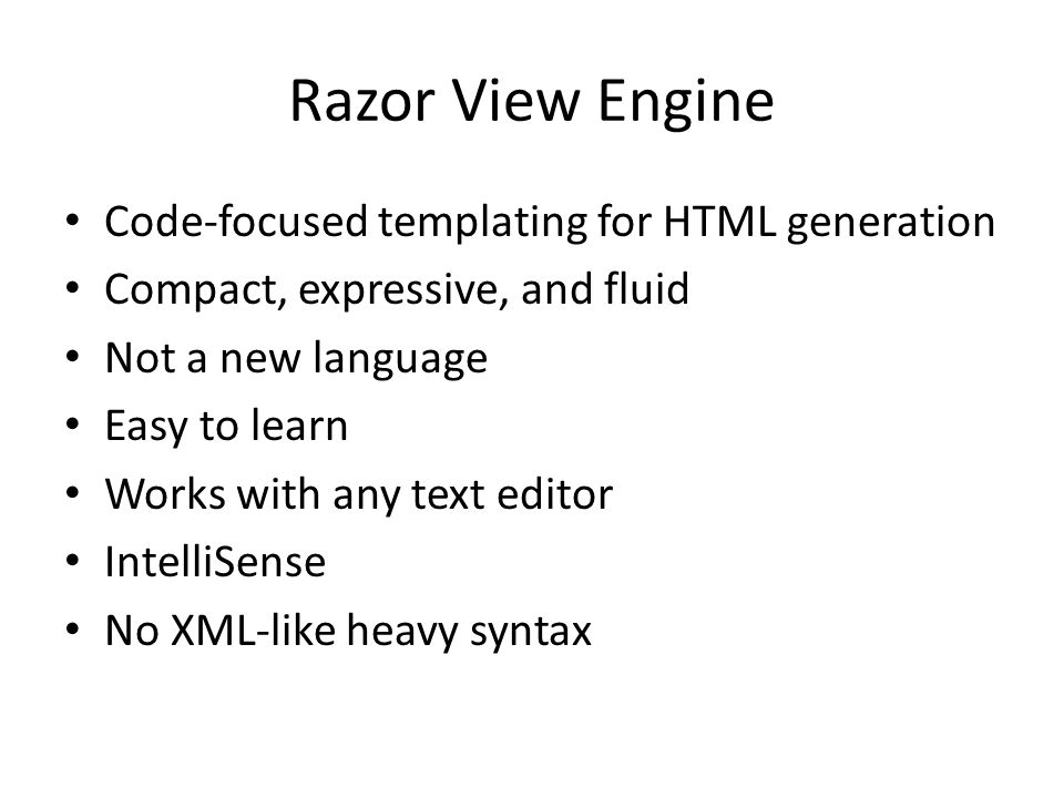 Razor View Engine Code-focused templating for HTML generation Compact, expressive, and fluid Not a new language Easy to learn Works with any text edit