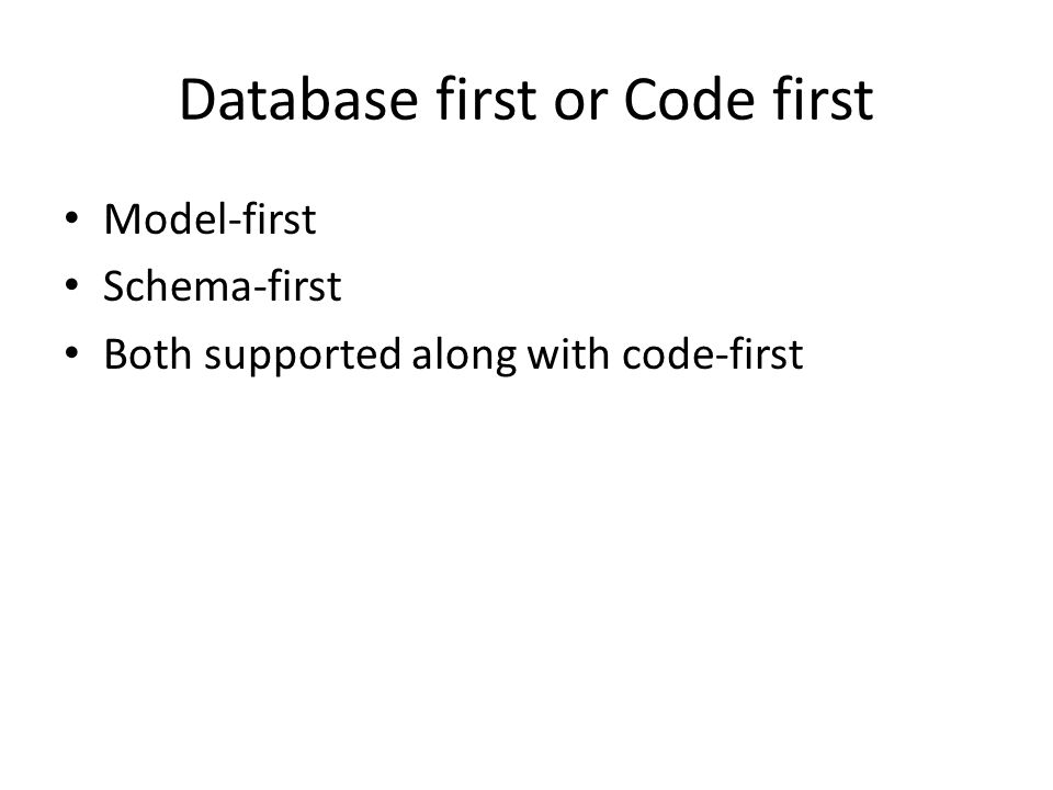 Database first or Code first Model-first Schema-first Both supported along with code-first