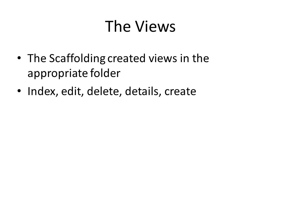 The Views The Scaffolding created views in the appropriate folder Index, edit, delete, details, create