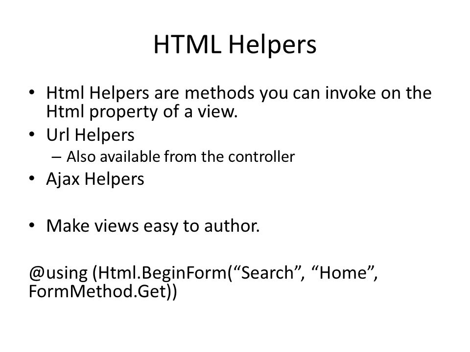 HTML Helpers Html Helpers are methods you can invoke on the Html property of a view. Url Helpers – Also available from the controller Ajax Helpers Mak