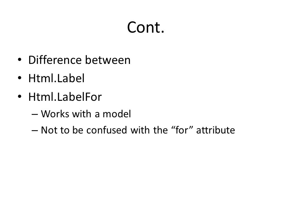 "Cont. Difference between Html.Label Html.LabelFor – Works with a model – Not to be confused with the ""for"" attribute"