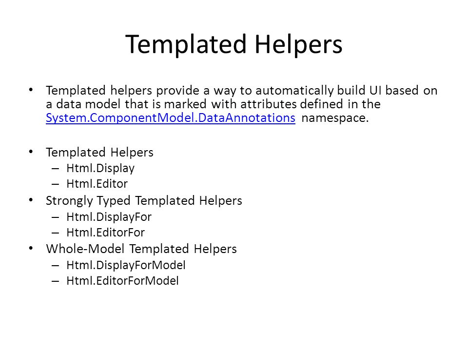 Templated Helpers Templated helpers provide a way to automatically build UI based on a data model that is marked with attributes defined in the System