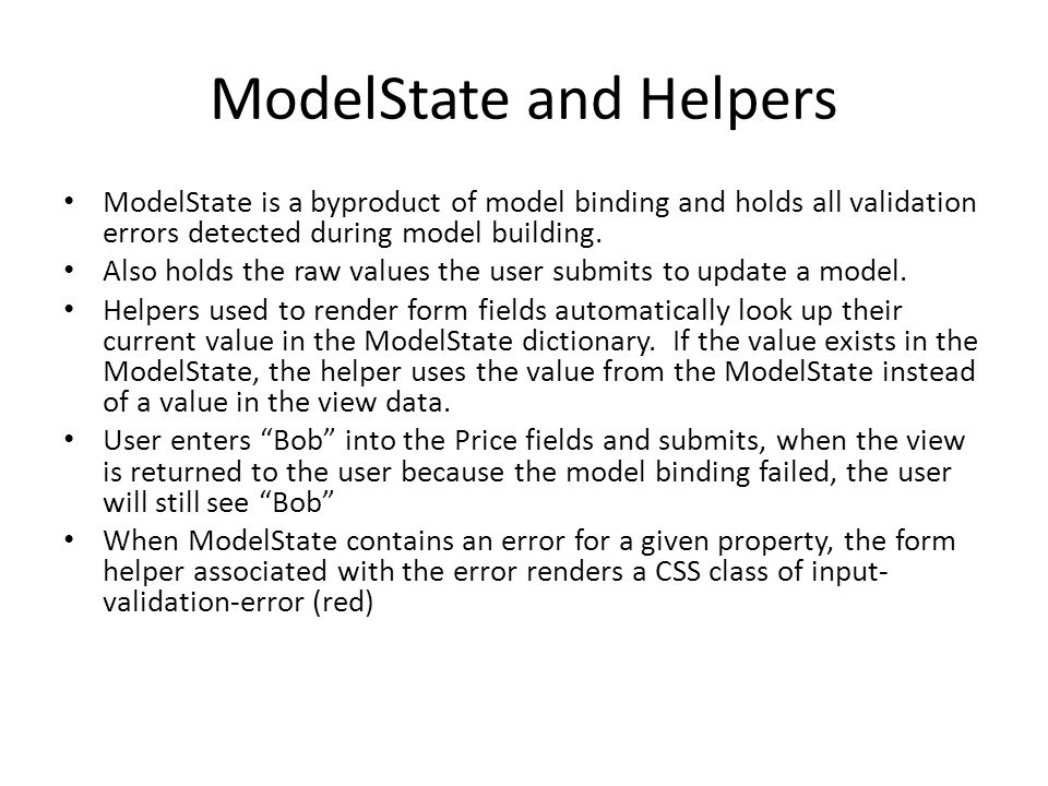 ModelState and Helpers ModelState is a byproduct of model binding and holds all validation errors detected during model building. Also holds the raw v