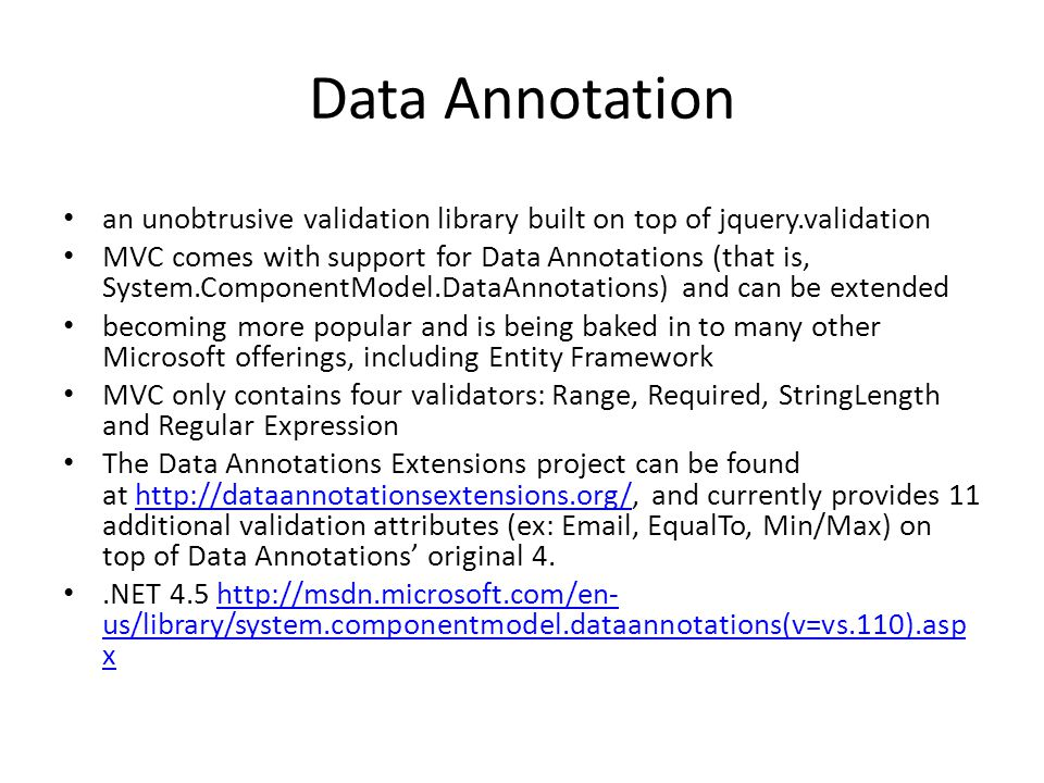 Data Annotation an unobtrusive validation library built on top of jquery.validation MVC comes with support for Data Annotations (that is, System.Compo