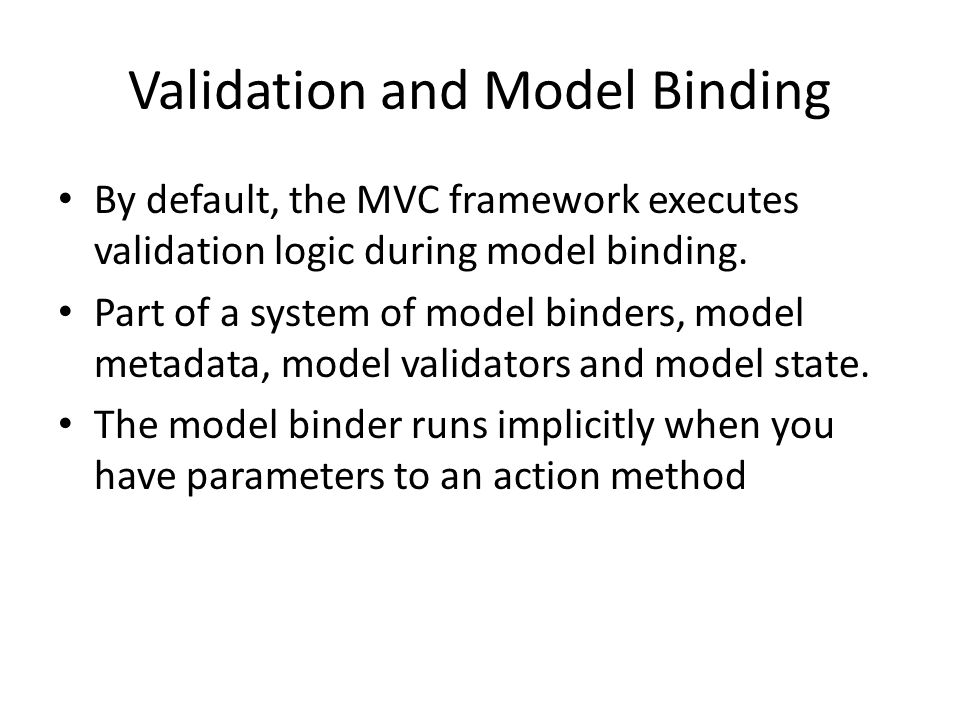Validation and Model Binding By default, the MVC framework executes validation logic during model binding. Part of a system of model binders, model me