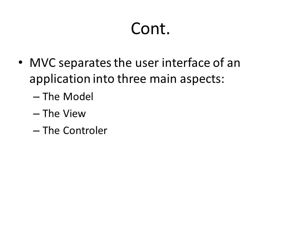 Cont. MVC separates the user interface of an application into three main aspects: – The Model – The View – The Controler
