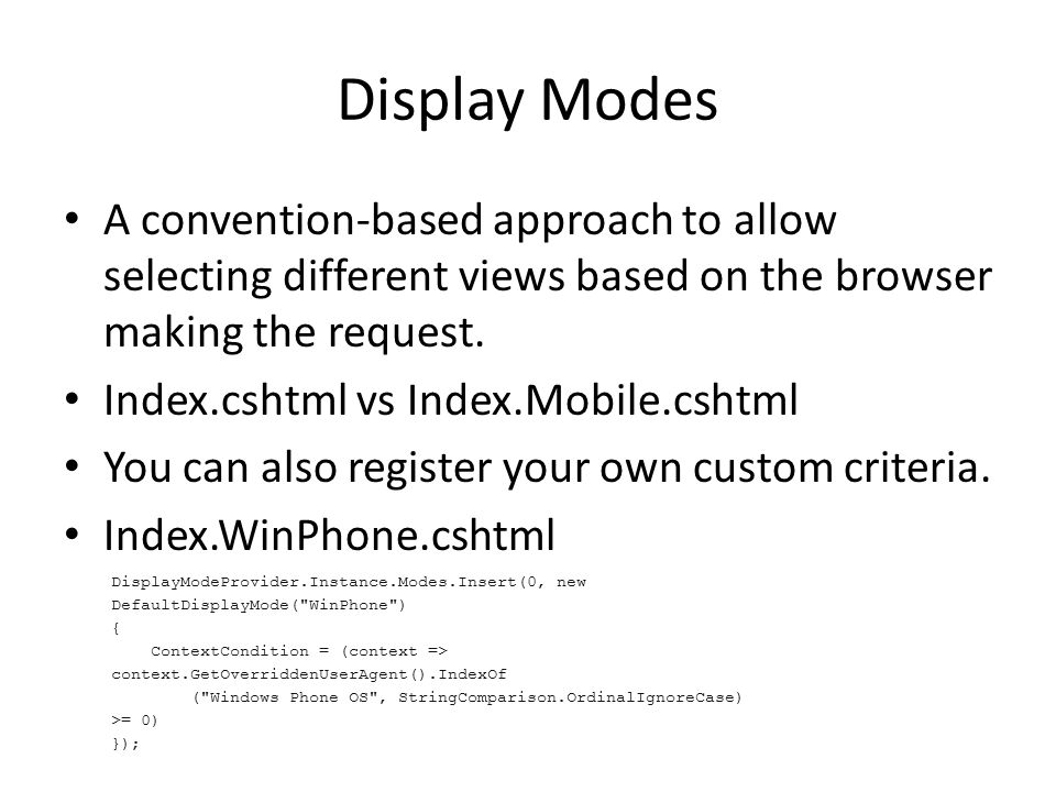 Display Modes A convention-based approach to allow selecting different views based on the browser making the request. Index.cshtml vs Index.Mobile.csh