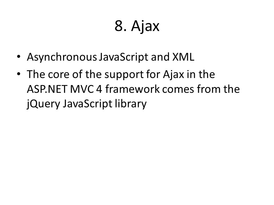 8. Ajax Asynchronous JavaScript and XML The core of the support for Ajax in the ASP.NET MVC 4 framework comes from the jQuery JavaScript library
