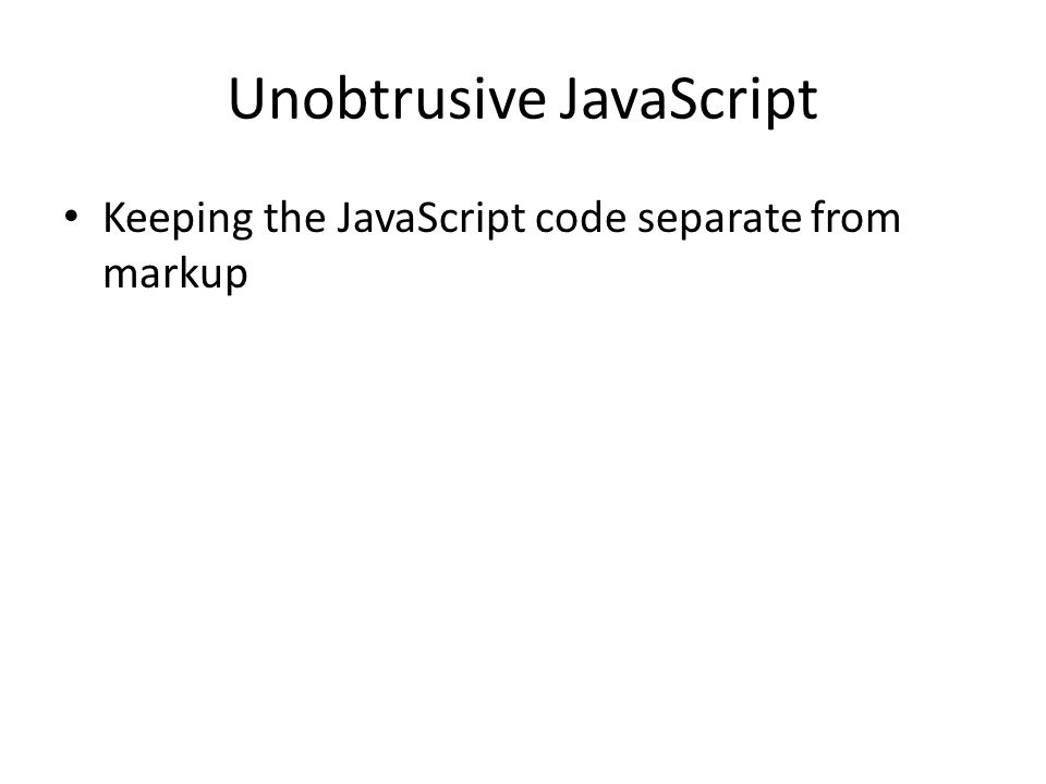 Unobtrusive JavaScript Keeping the JavaScript code separate from markup