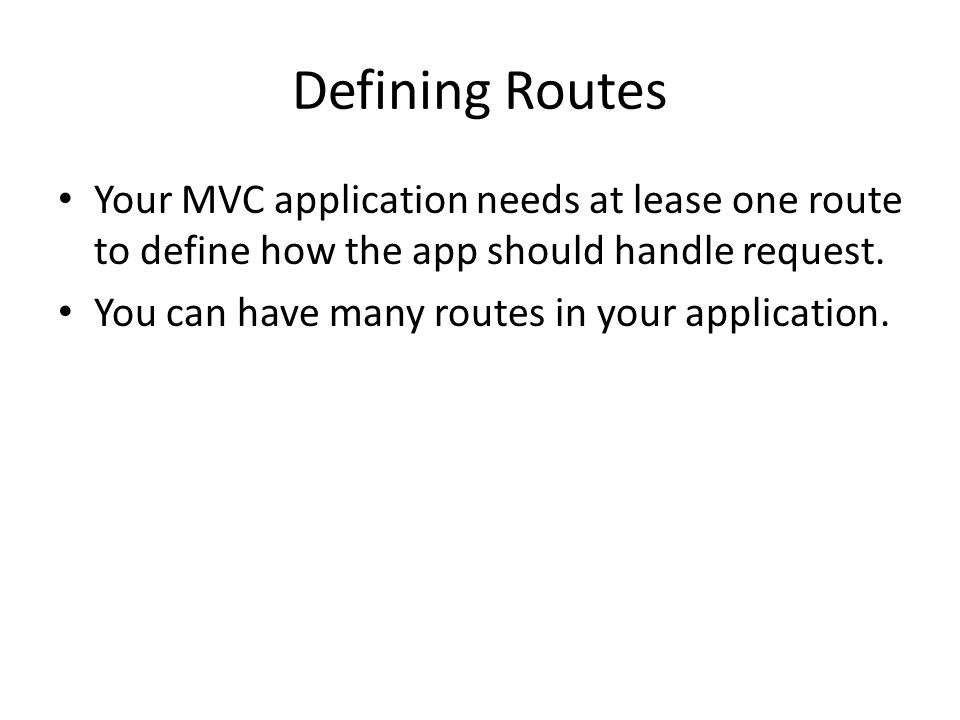 Defining Routes Your MVC application needs at lease one route to define how the app should handle request. You can have many routes in your applicatio