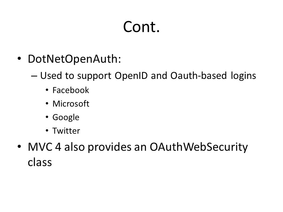 Cont. DotNetOpenAuth: – Used to support OpenID and Oauth-based logins Facebook Microsoft Google Twitter MVC 4 also provides an OAuthWebSecurity class