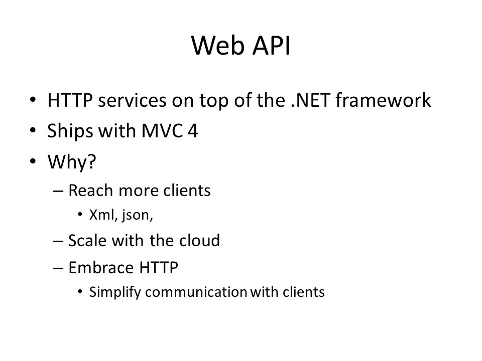 Web API HTTP services on top of the.NET framework Ships with MVC 4 Why? – Reach more clients Xml, json, – Scale with the cloud – Embrace HTTP Simplify
