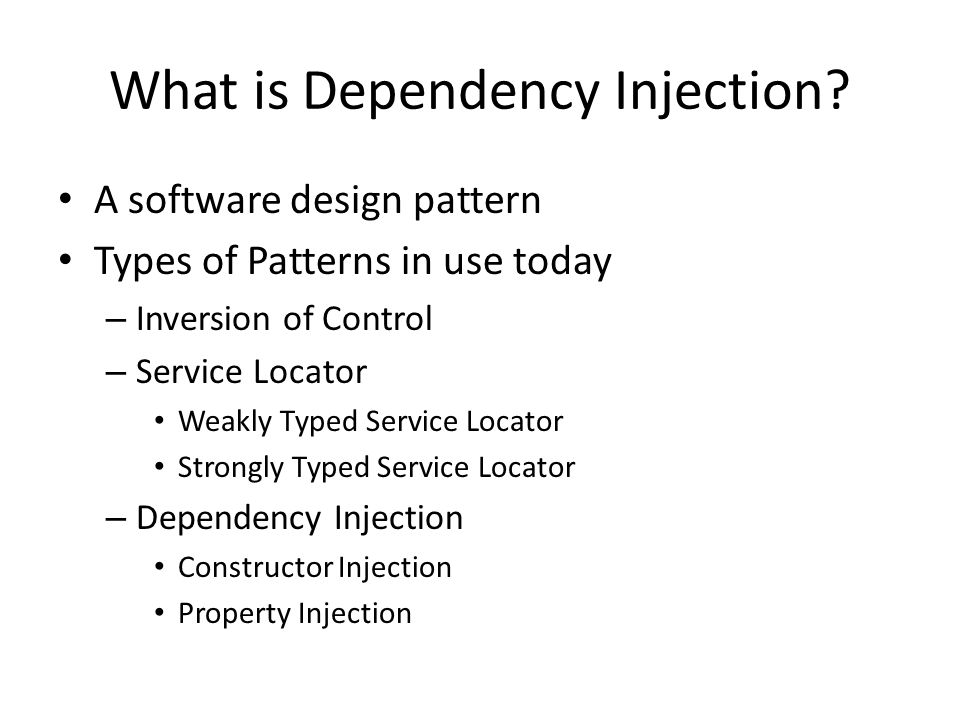 What is Dependency Injection? A software design pattern Types of Patterns in use today – Inversion of Control – Service Locator Weakly Typed Service L