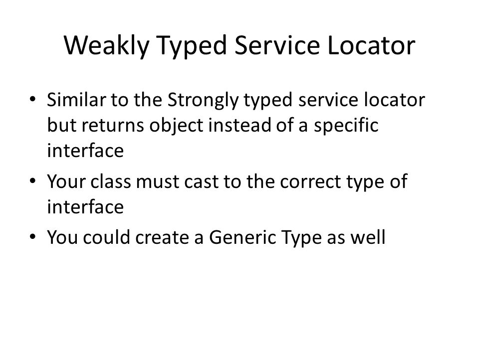 Weakly Typed Service Locator Similar to the Strongly typed service locator but returns object instead of a specific interface Your class must cast to