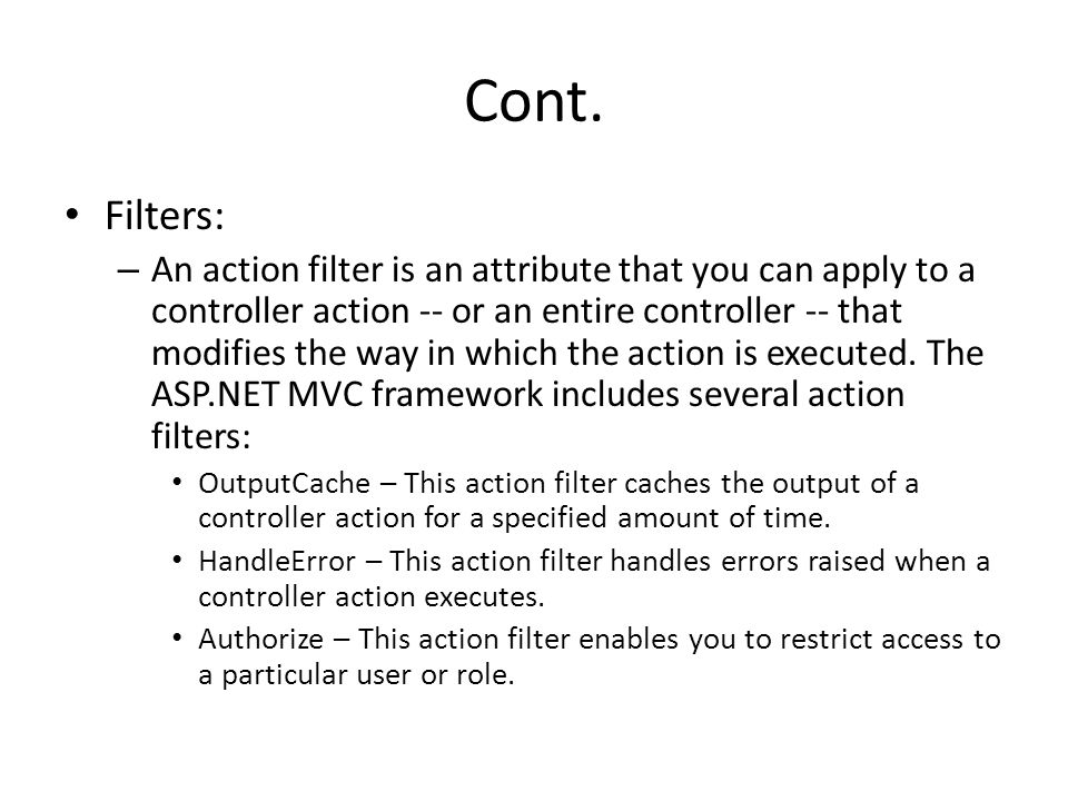 Cont. Filters: – An action filter is an attribute that you can apply to a controller action -- or an entire controller -- that modifies the way in whi