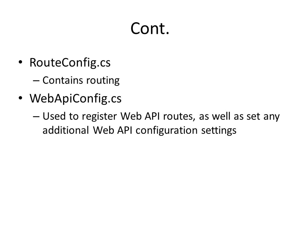 Cont. RouteConfig.cs – Contains routing WebApiConfig.cs – Used to register Web API routes, as well as set any additional Web API configuration setting