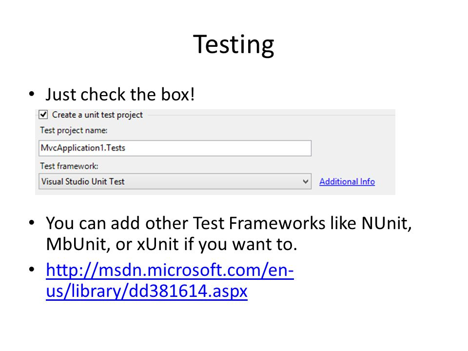 Testing Just check the box! You can add other Test Frameworks like NUnit, MbUnit, or xUnit if you want to. http://msdn.microsoft.com/en- us/library/dd