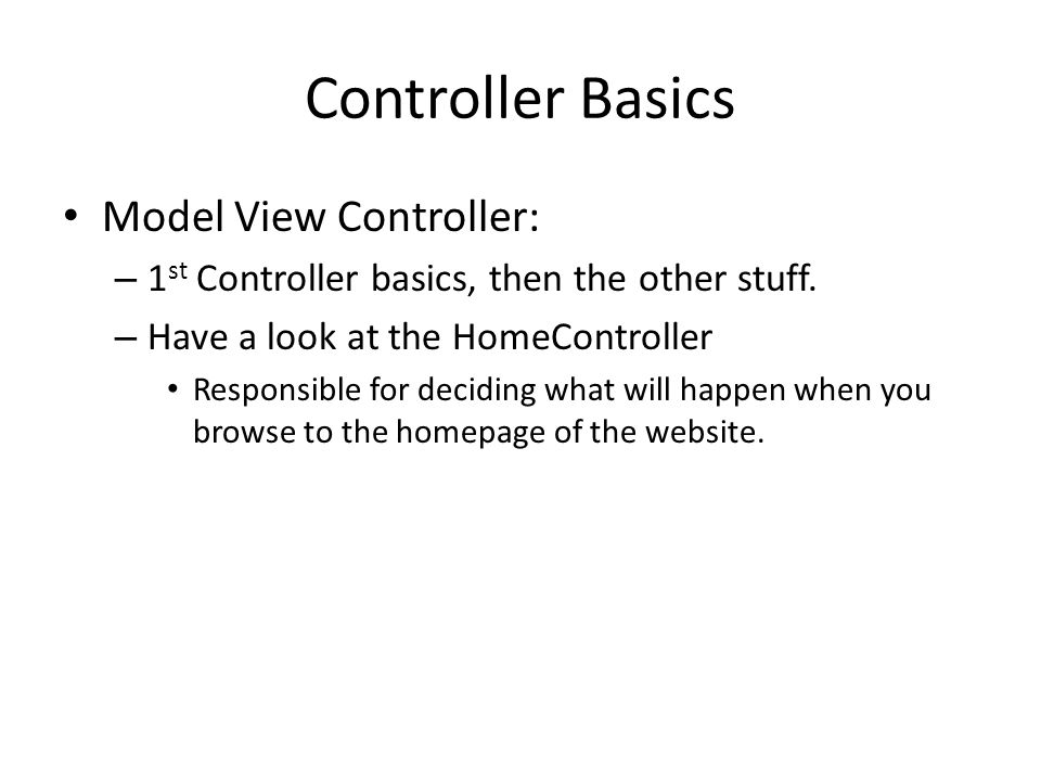 Controller Basics Model View Controller: – 1 st Controller basics, then the other stuff. – Have a look at the HomeController Responsible for deciding
