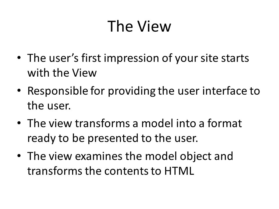 The View The user's first impression of your site starts with the View Responsible for providing the user interface to the user. The view transforms a