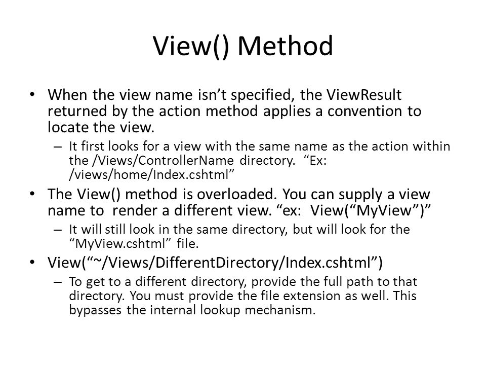 View() Method When the view name isn't specified, the ViewResult returned by the action method applies a convention to locate the view. – It first loo