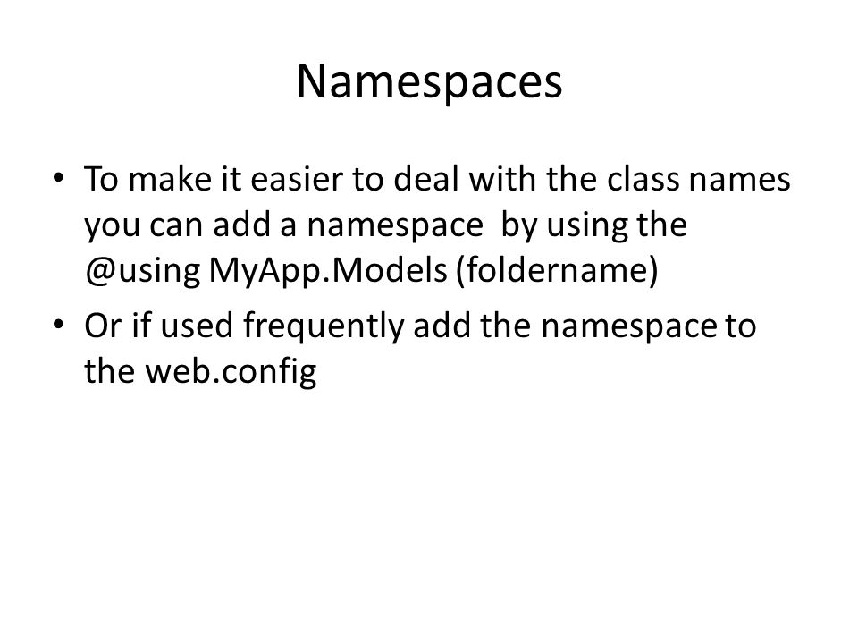 Namespaces To make it easier to deal with the class names you can add a namespace by using the @using MyApp.Models (foldername) Or if used frequently