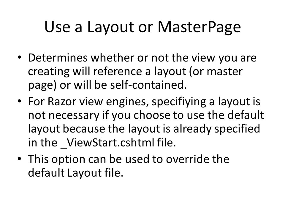 Use a Layout or MasterPage Determines whether or not the view you are creating will reference a layout (or master page) or will be self-contained. For