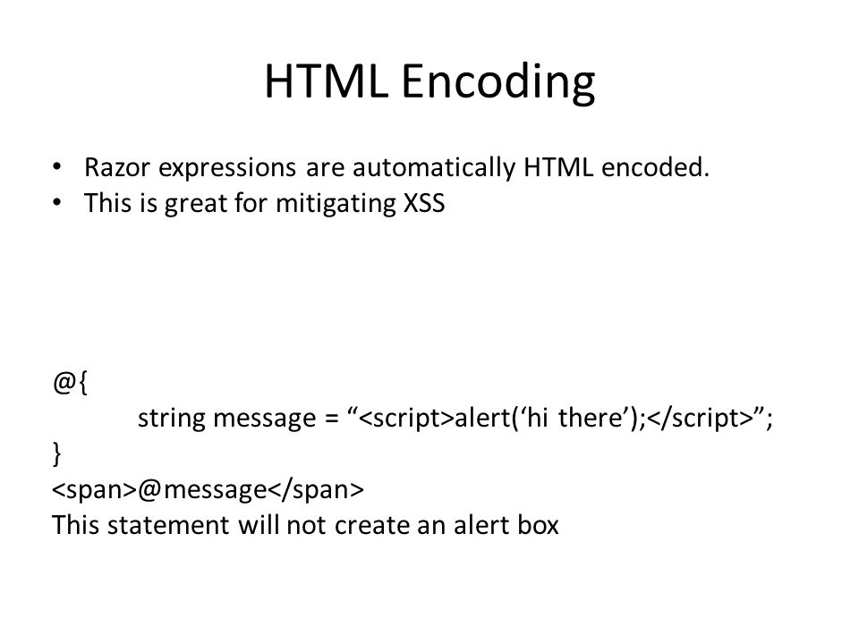 "HTML Encoding Razor expressions are automatically HTML encoded. This is great for mitigating XSS @{ string message = "" alert('hi there'); ""; } @messag"