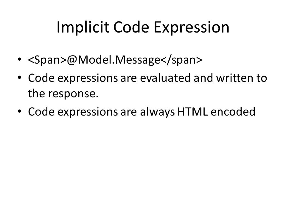 Implicit Code Expression @Model.Message Code expressions are evaluated and written to the response. Code expressions are always HTML encoded