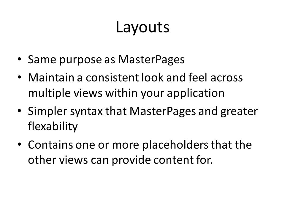 Layouts Same purpose as MasterPages Maintain a consistent look and feel across multiple views within your application Simpler syntax that MasterPages