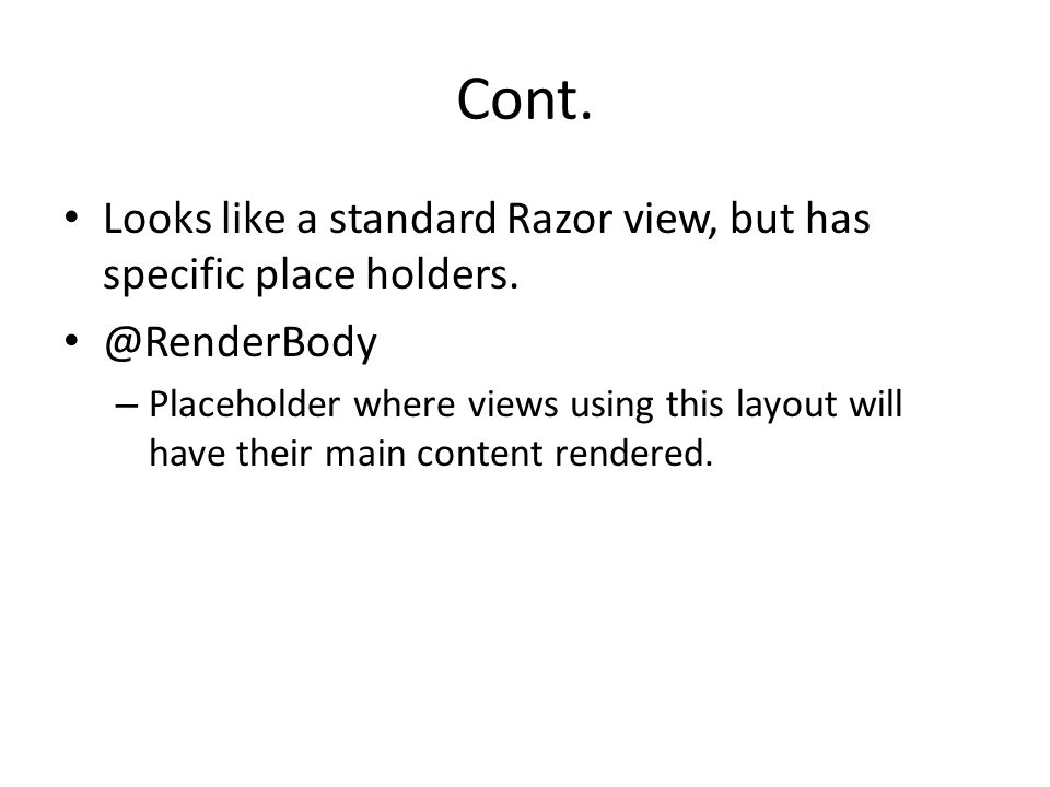Looks like a standard Razor view, but has specific place holders. @RenderBody – Placeholder where views using this layout will have their main content
