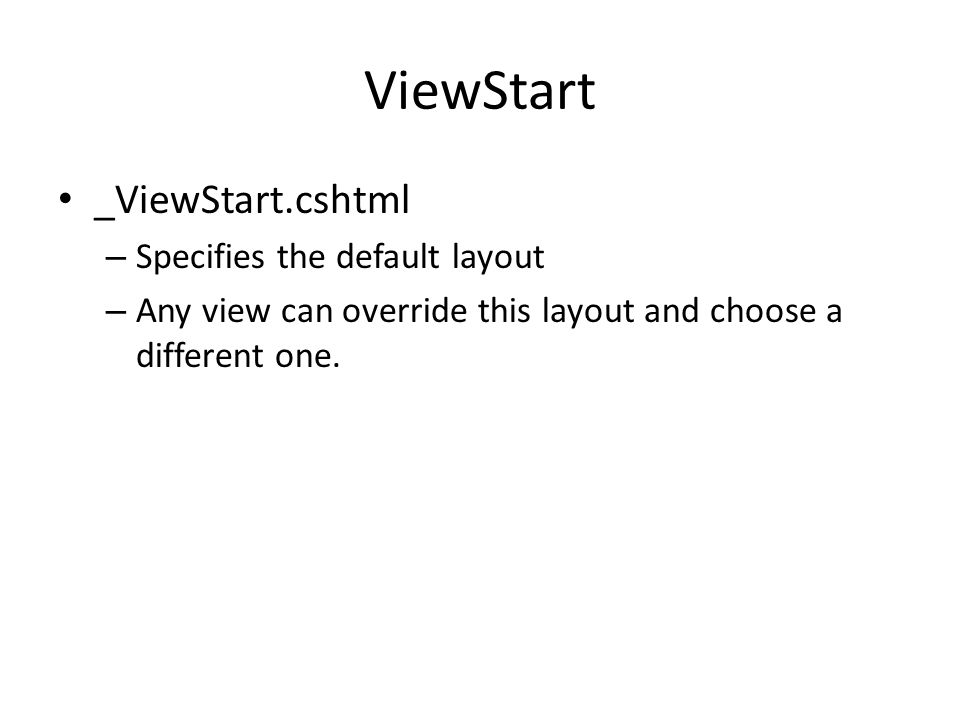ViewStart _ViewStart.cshtml – Specifies the default layout – Any view can override this layout and choose a different one.