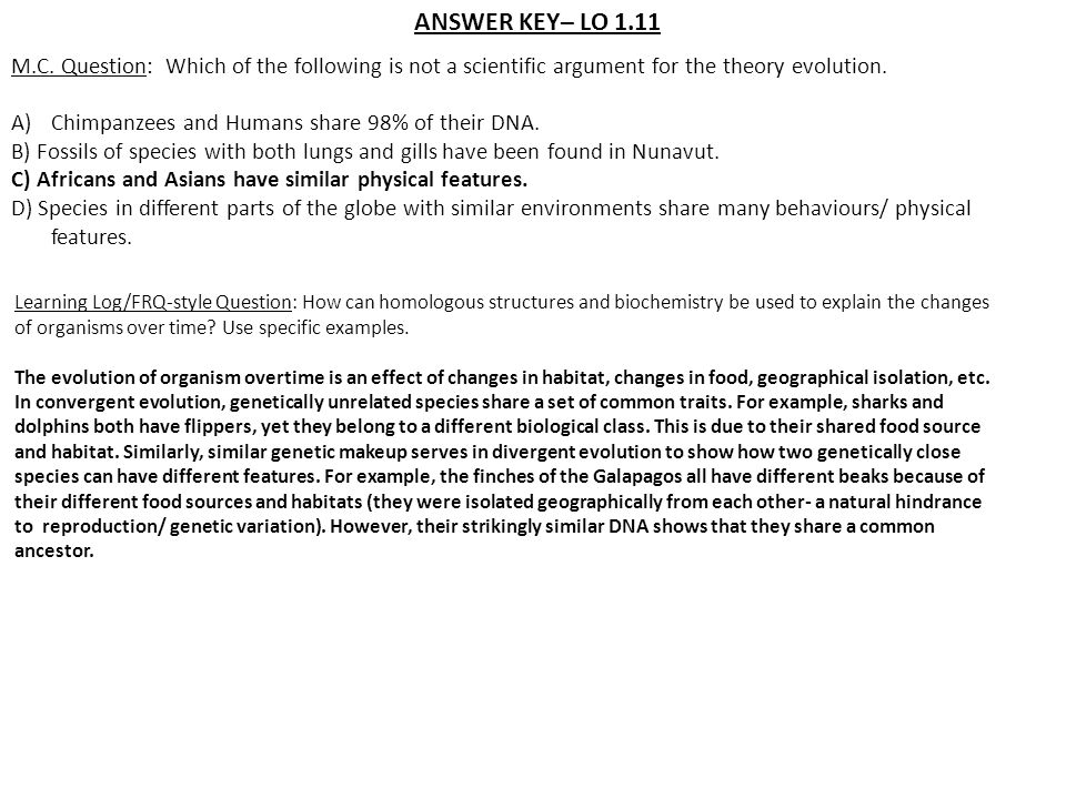 ANSWER KEY– LO 1.11 M.C. Question: Which of the following is not a scientific argument for the theory evolution. A)Chimpanzees and Humans share 98% of