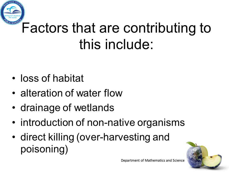 Factors that are contributing to this include: loss of habitat alteration of water flow drainage of wetlands introduction of non-native organisms dire