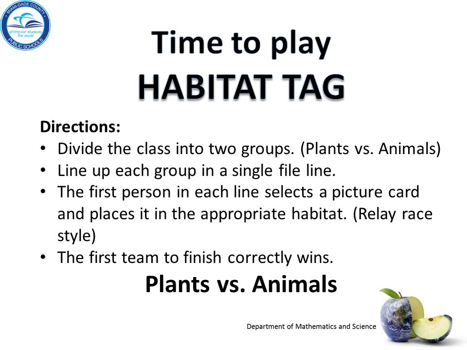 Directions: Divide the class into two groups. (Plants vs. Animals) Line up each group in a single file line. The first person in each line selects a p