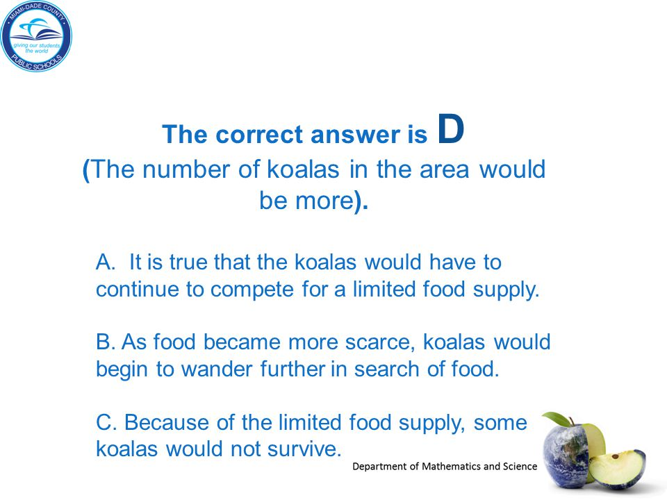 The correct answer is D (The number of koalas in the area would be more). A. It is true that the koalas would have to continue to compete for a limite