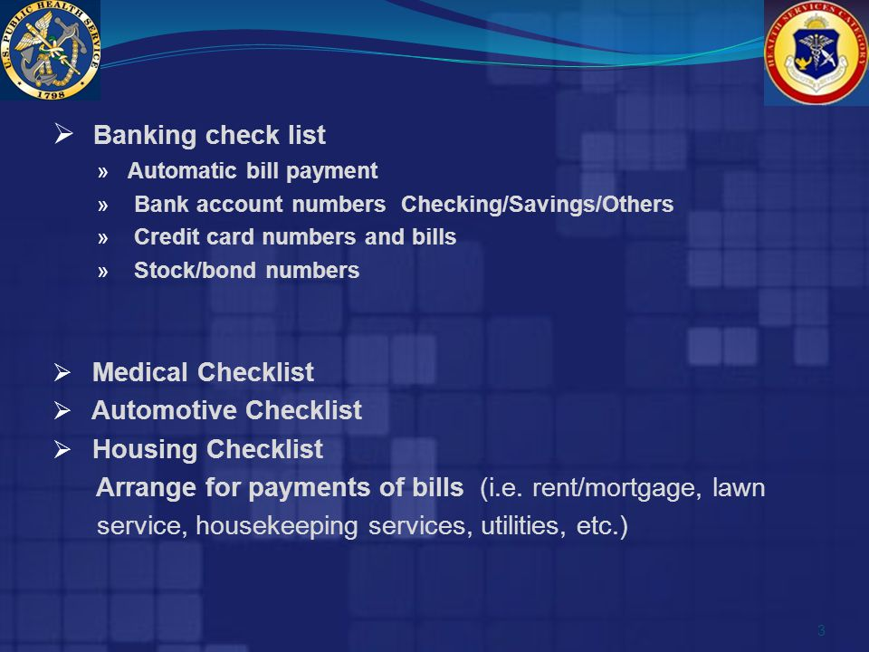  Banking check list » Automatic bill payment » Bank account numbers Checking/Savings/Others » Credit card numbers and bills » Stock/bond numbers  Medical Checklist  Automotive Checklist  Housing Checklist Arrange for payments of bills (i.e.