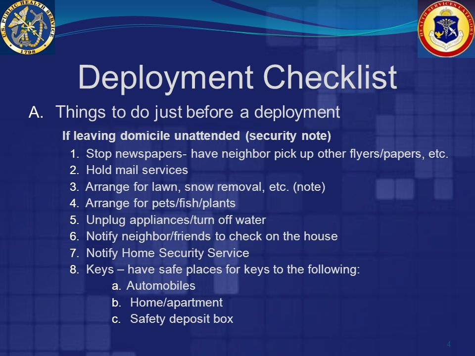 Deployment Checklist A. Things to do just before a deployment If leaving domicile unattended (security note) 1. Stop newspapers- have neighbor pick up