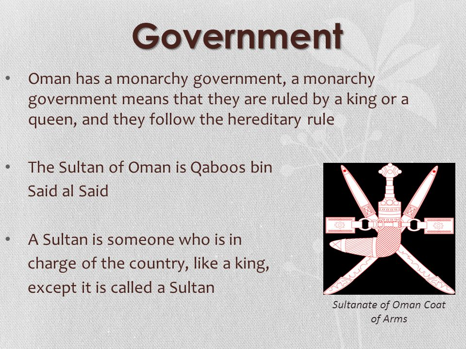 Government Oman has a monarchy government, a monarchy government means that they are ruled by a king or a queen, and they follow the hereditary rule The Sultan of Oman is Qaboos bin Said al Said A Sultan is someone who is in charge of the country, like a king, except it is called a Sultan Sultanate of Oman Coat of Arms