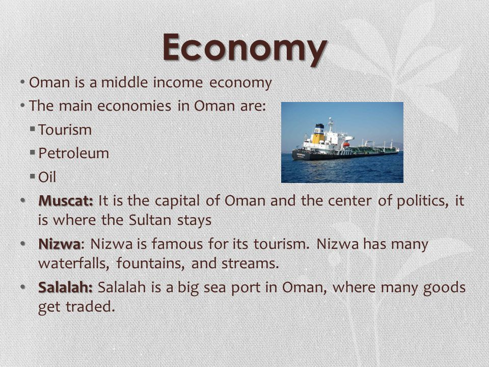 Economy Oman is a middle income economy The main economies in Oman are:  Tourism  Petroleum  Oil Muscat: Muscat: It is the capital of Oman and the center of politics, it is where the Sultan stays Nizwa Nizwa: Nizwa is famous for its tourism.