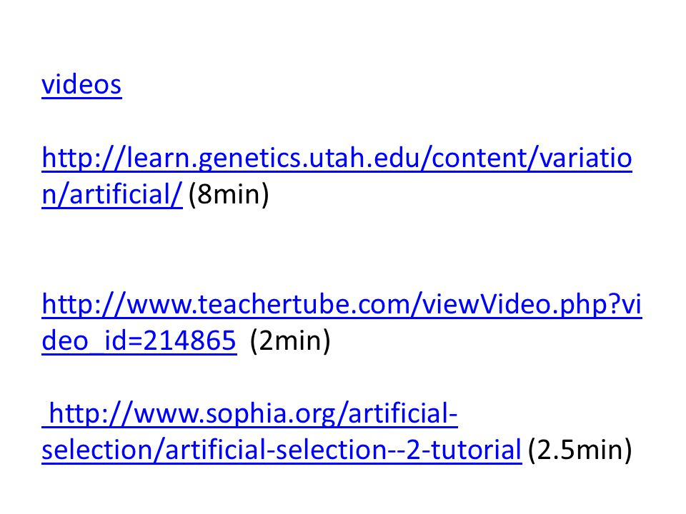 videos http://learn.genetics.utah.edu/content/variatio n/artificial/videos http://learn.genetics.utah.edu/content/variatio n/artificial/ (8min) http://www.teachertube.com/viewVideo.php vi deo_id=214865 (2min) http://www.sophia.org/artificial- selection/artificial-selection--2-tutorial (2.5min) http://www.teachertube.com/viewVideo.php vi deo_id=214865 http://www.sophia.org/artificial- selection/artificial-selection--2-tutorial