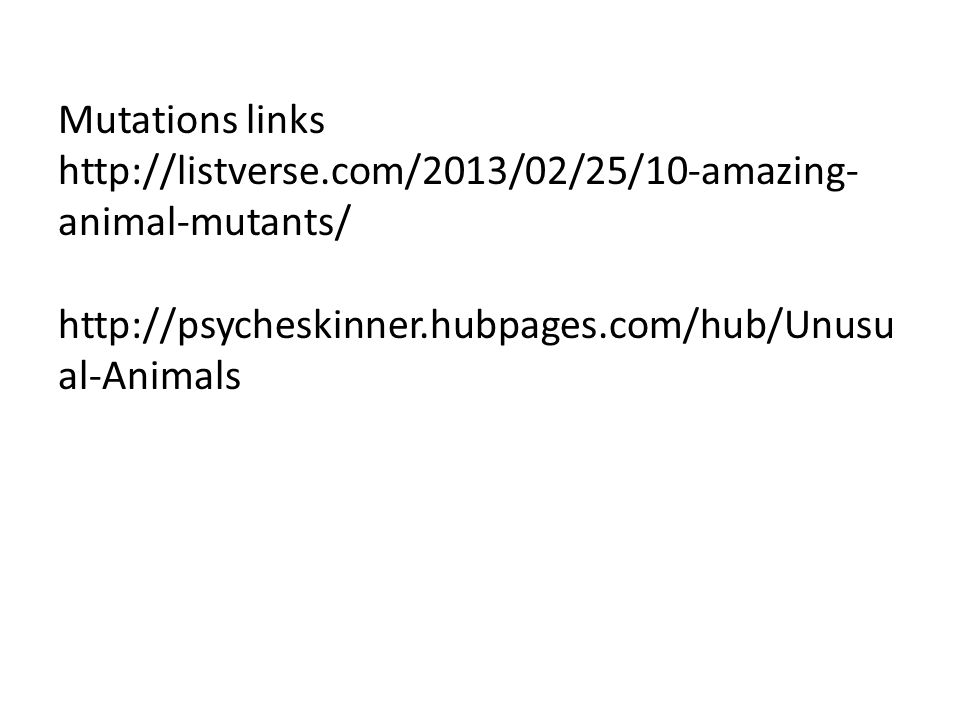 Mutations links http://listverse.com/2013/02/25/10-amazing- animal-mutants/ http://psycheskinner.hubpages.com/hub/Unusu al-Animals