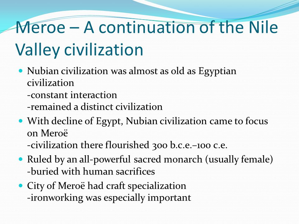 Meroe – A continuation of the Nile Valley civilization Nubian civilization was almost as old as Egyptian civilization -constant interaction -remained