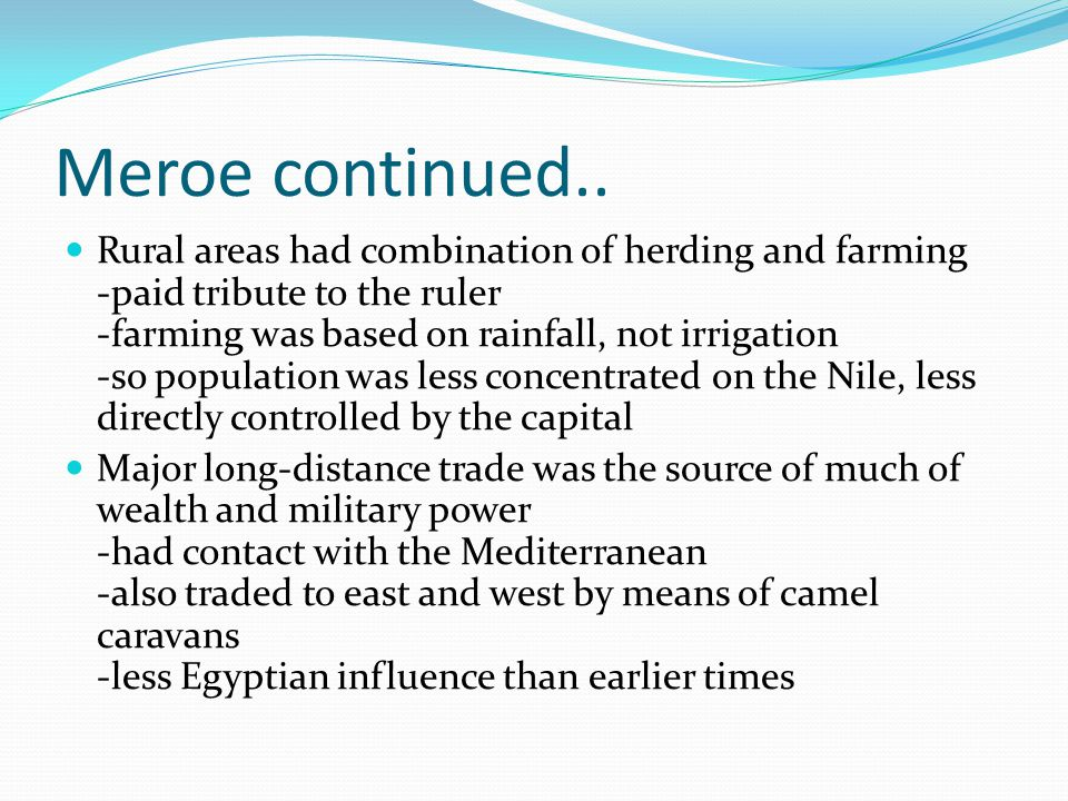 Meroe continued.. Rural areas had combination of herding and farming -paid tribute to the ruler -farming was based on rainfall, not irrigation -so pop