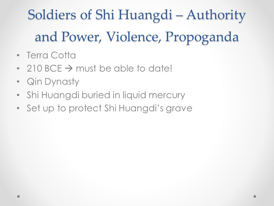 Soldiers of Shi Huangdi – Authority and Power, Violence, Propoganda Terra Cotta 210 BCE  must be able to date.