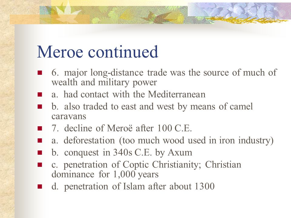 Meroe continued 6. major long-distance trade was the source of much of wealth and military power a. had contact with the Mediterranean b. also traded