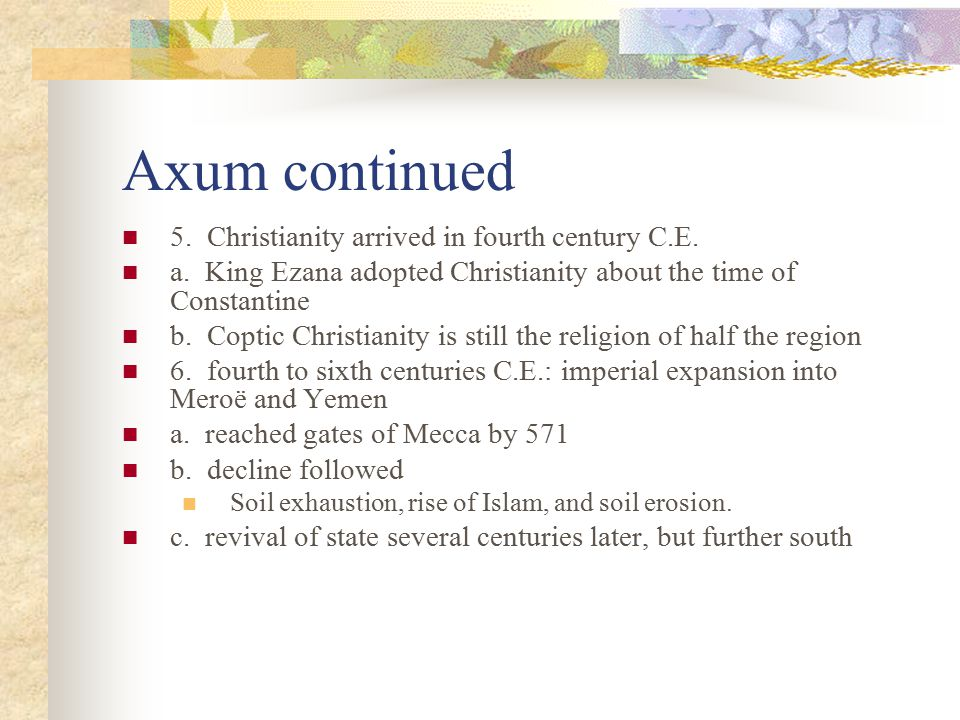 Axum continued 5. Christianity arrived in fourth century C.E. a. King Ezana adopted Christianity about the time of Constantine b. Coptic Christianity