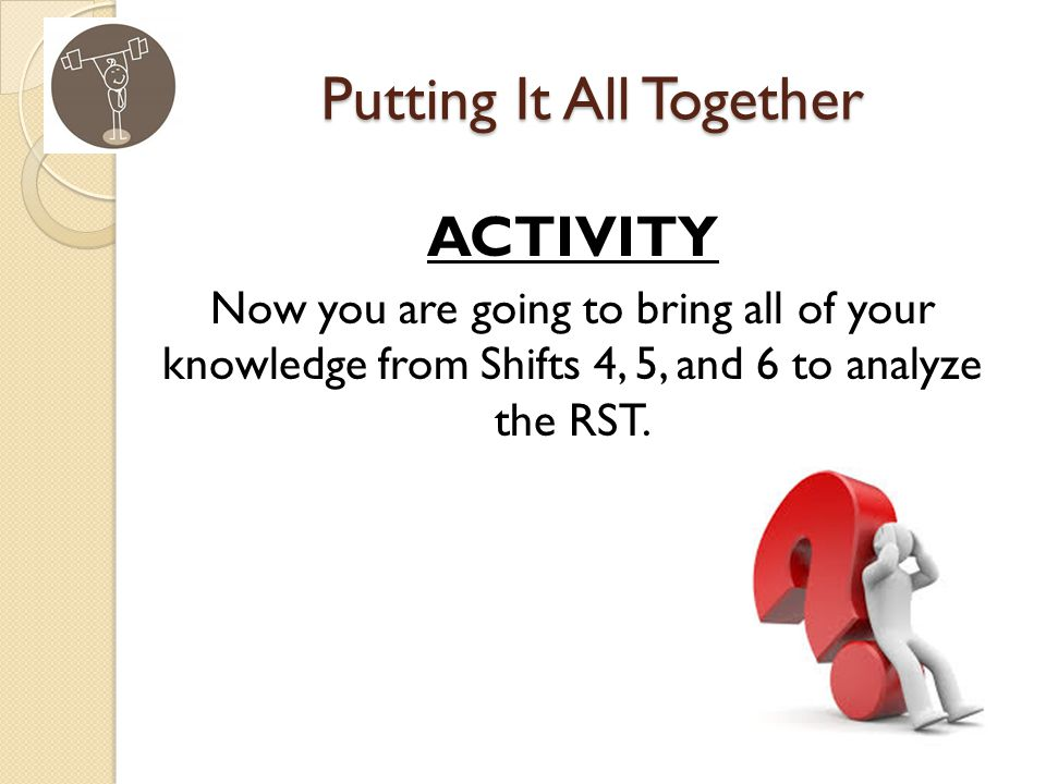 Putting It All Together ACTIVITY Now you are going to bring all of your knowledge from Shifts 4, 5, and 6 to analyze the RST.